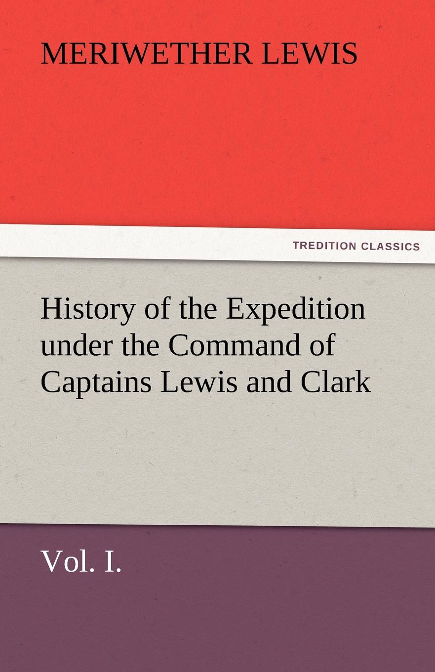 Meriwether Lewis History of the Expedition Under the Command of Captains Lewis and Clark, Vol. I. to the Sources of the Missouri, Thence Across the Rocky Mountains and