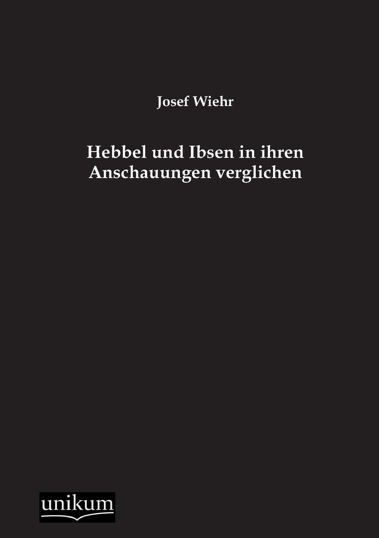 Josef Wiehr Hebbel Und Ibsen in Ihren Anschauungen Verglichen недорого