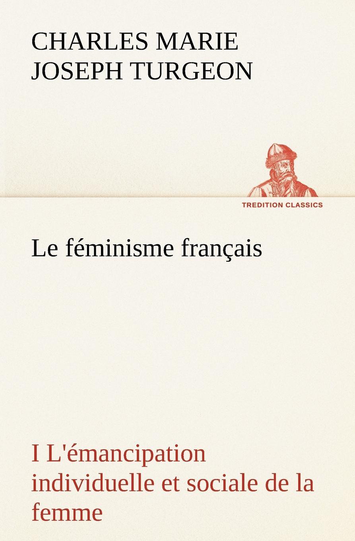 Charles Marie Joseph Turgeon Le feminisme francais I L.emancipation individuelle et sociale de la femme vitaly mushkin clé de sexe toute femme est disponible