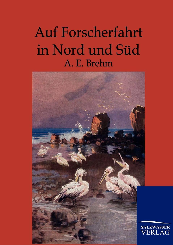 A.E. Brehm Auf Forscherfahrt in Nord und Sud
