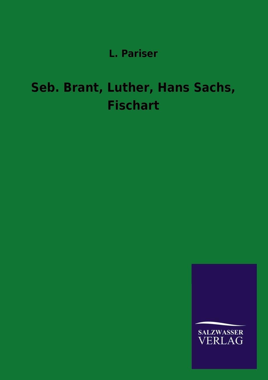 L. Pariser Seb. Brant, Luther, Hans Sachs, Fischart w sommer die metrik des hans sachs