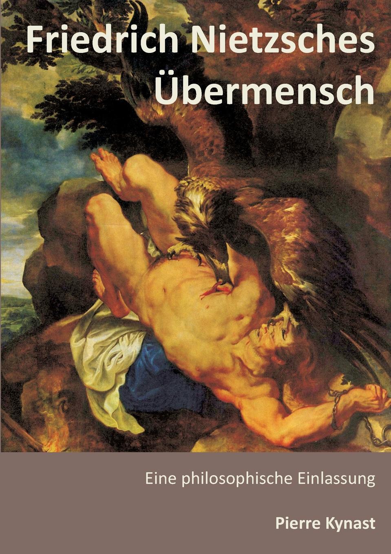Pierre Kynast Friedrich Nietzsches Ubermensch tim habura nietzsches konzeption des ubermenschen