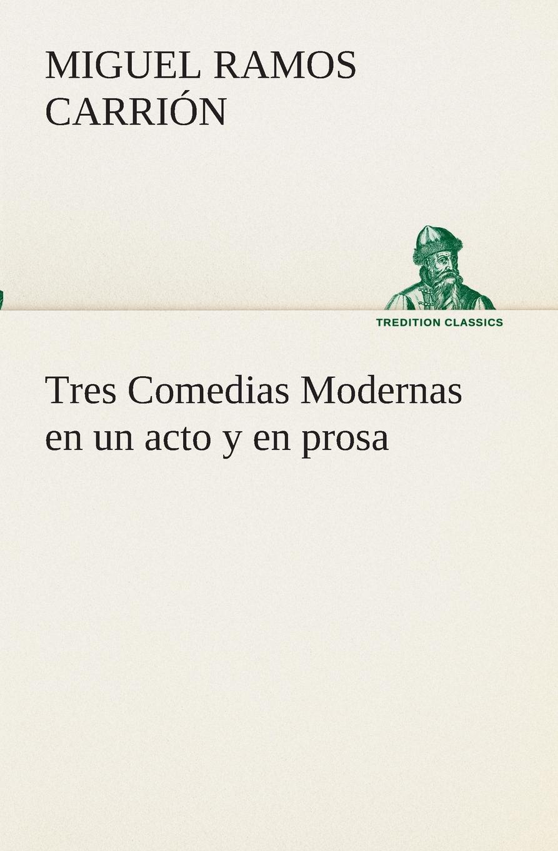 Miguel Ramos Carrión Tres Comedias Modernas en un acto y en prosa miguel marqués la mendiga del manzanares zarzuela en tres actos original y en verso classic reprint