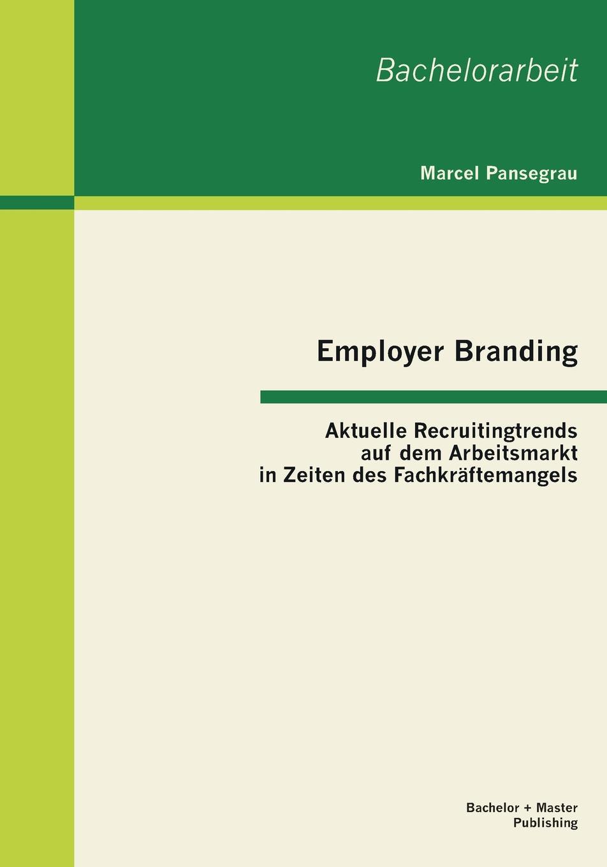 Employer Branding. Aktuelle Recruitingtrends Auf Dem Arbeitsmarkt in Zeiten Des Fachkraftemangels Die vorliegende Studie beschreibt am Beispiel des Employer Brandings...