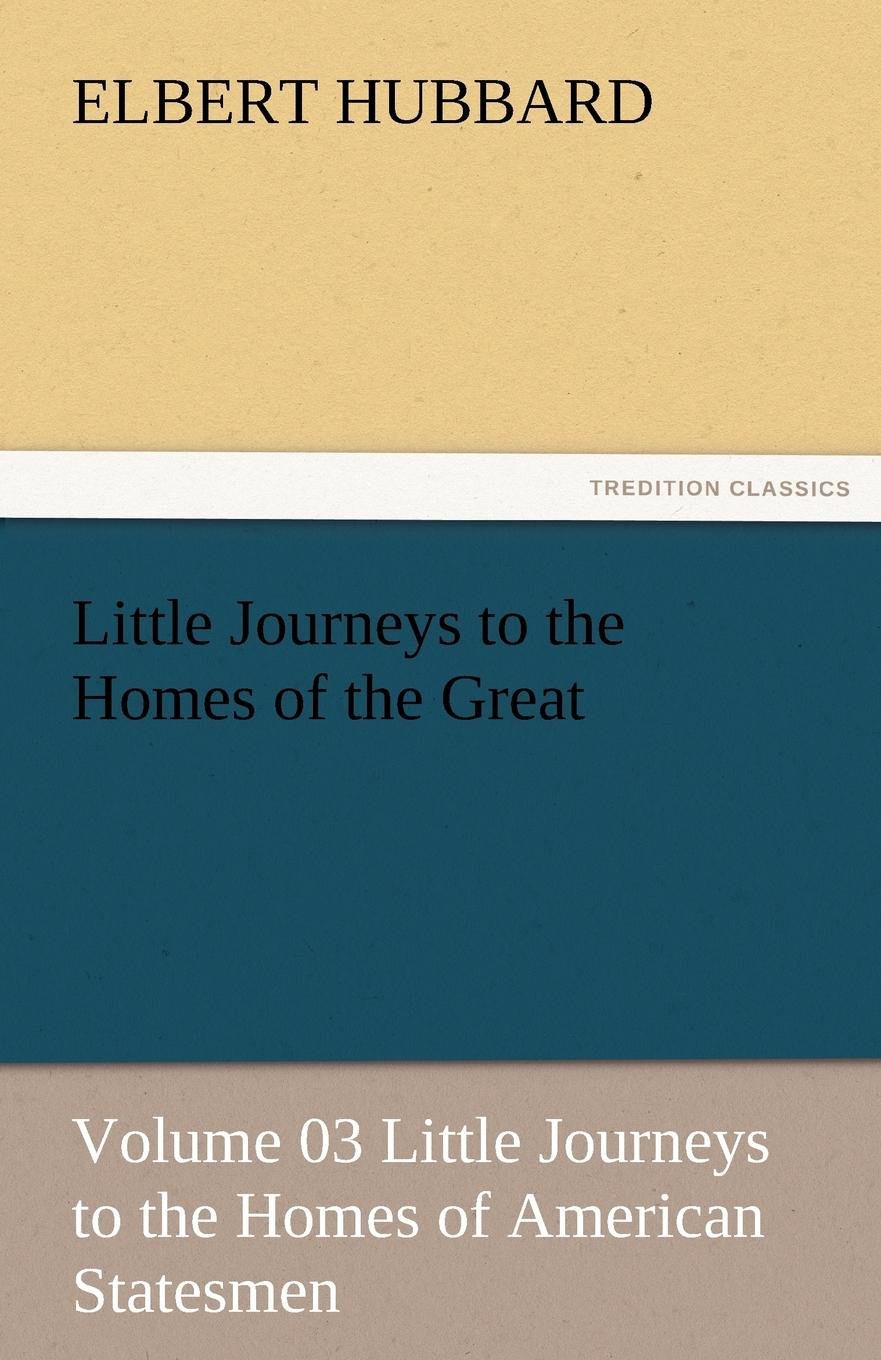 Hubbard Elbert Little Journeys to the Homes of the Great - Volume 03 Little Journeys to the Homes of American Statesmen the conde nast traveler book of unforgettable journeys