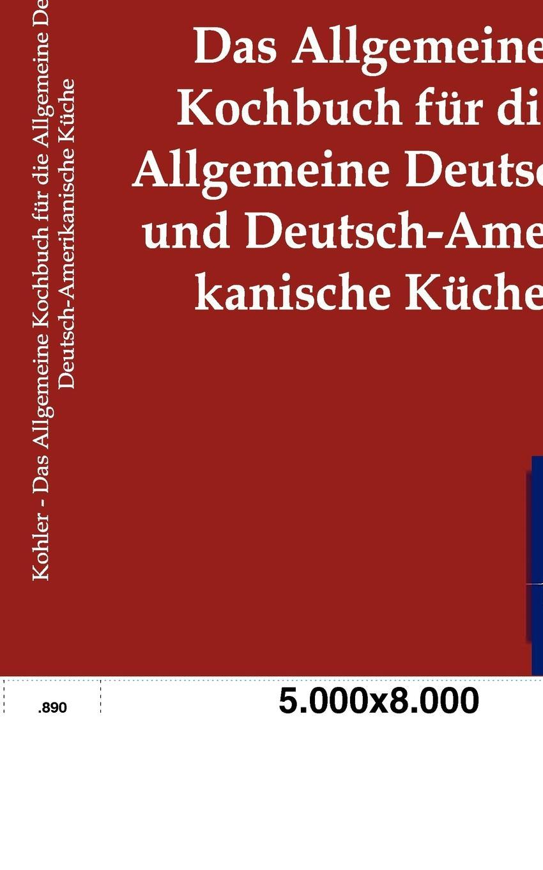 Karl Kohler Das Allgemeine Kochbuch fur die Allgemeine Deutsche und Deutsch-Amerikanische Kuche kuche totalitar