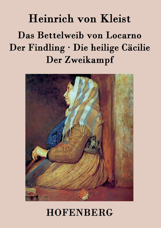Heinrich von Kleist Das Bettelweib von Locarno / Der Findling / Die heilige Cacilie / Der Zweikampf