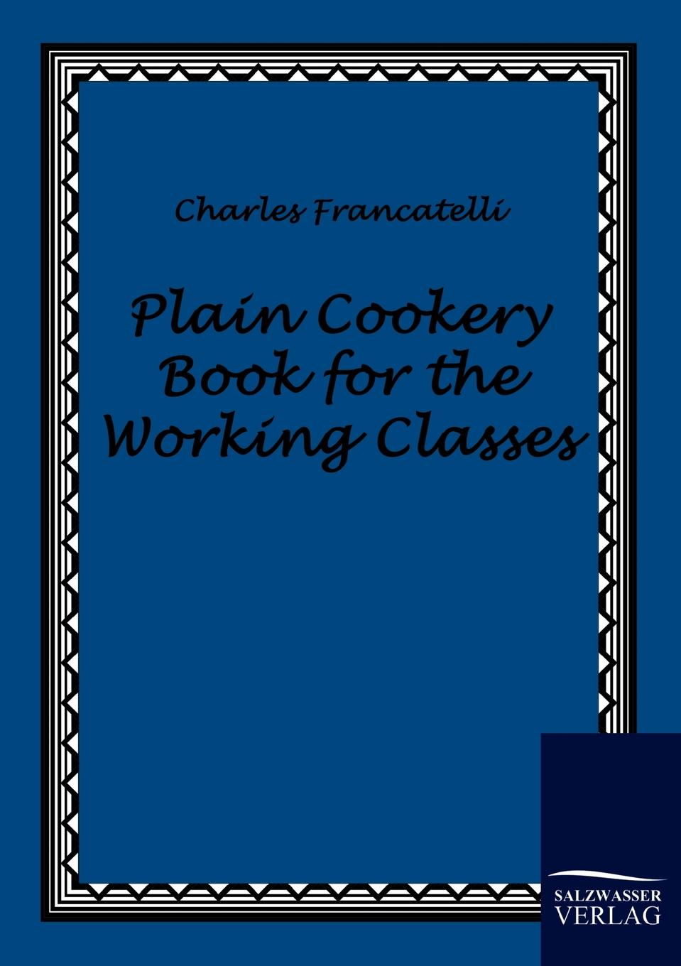 Charles Francatelli Plain Cookery Book for the Working Classes эдвард бульвер литтон the caxtons a family picture volume 03