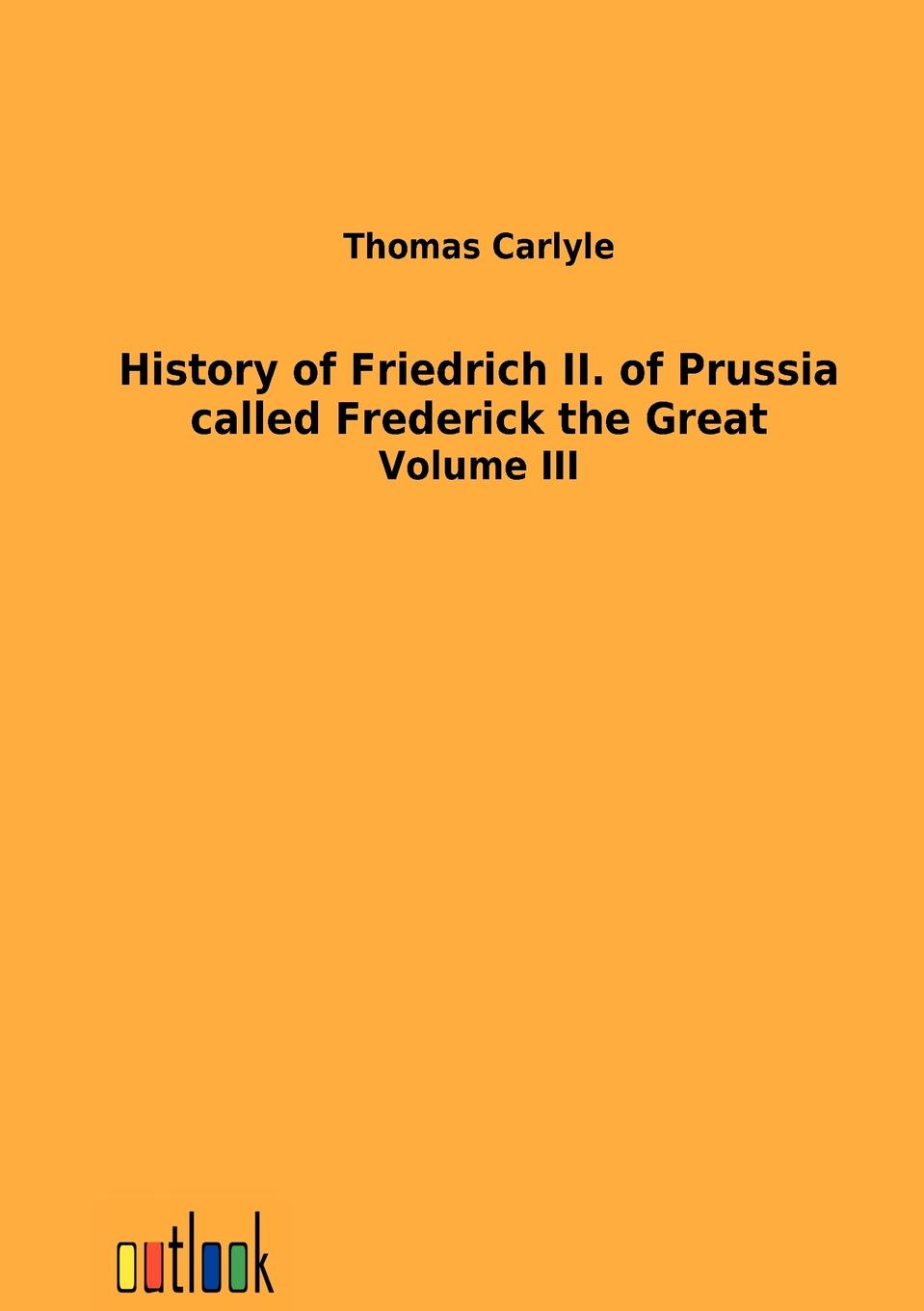 Thomas Carlyle History of Friedrich II. of Prussia called Frederick the Great thomas carlyle history of friedrich ii of prussia called frederick the great 4
