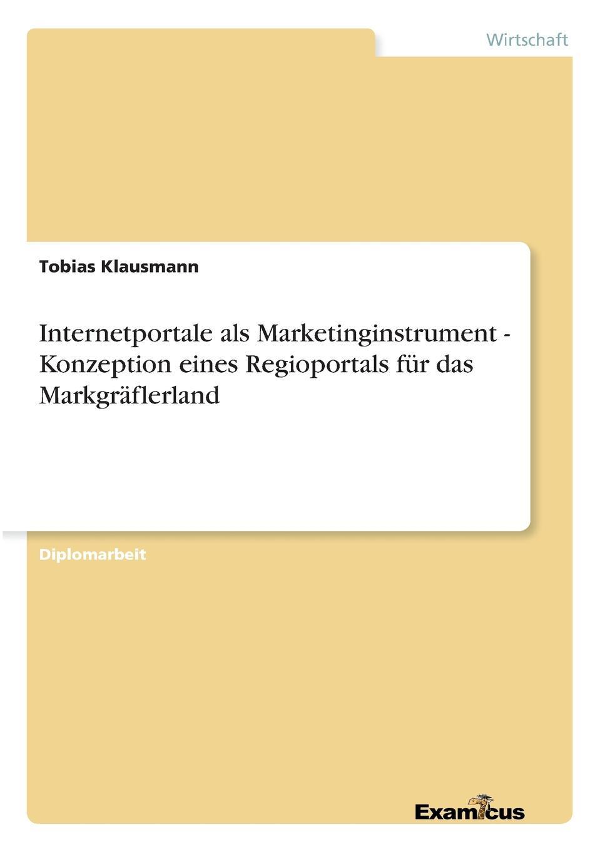 Internetportale als Marketinginstrument - Konzeption eines Regioportals fur das Markgraflerland Diplomarbeit aus dem Jahr 2005 im Fachbereich BWL - Marketing...