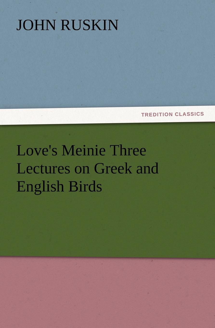 John Ruskin Love.s Meinie Three Lectures on Greek and English Birds john ruskin love s meinie three lectures on greek and english birds