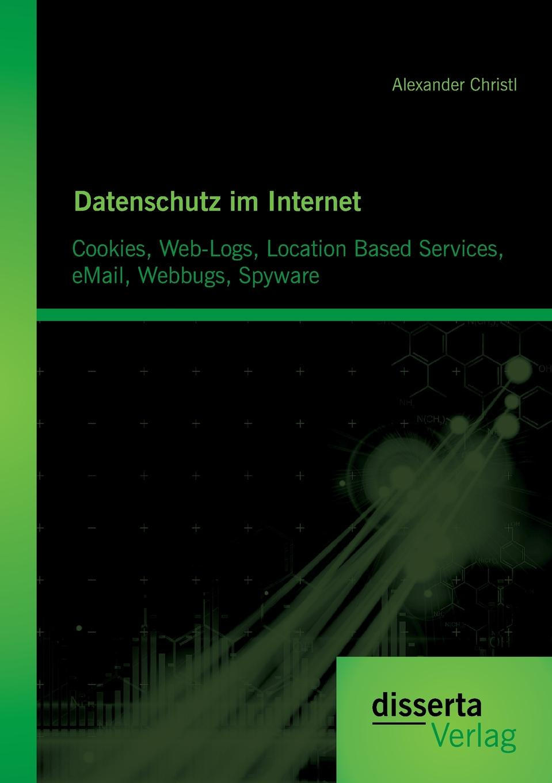 Alexander Christl Datenschutz Im Internet. Cookies, Web-Logs, Location Based Services, Email, Webbugs, Spyware dsg
