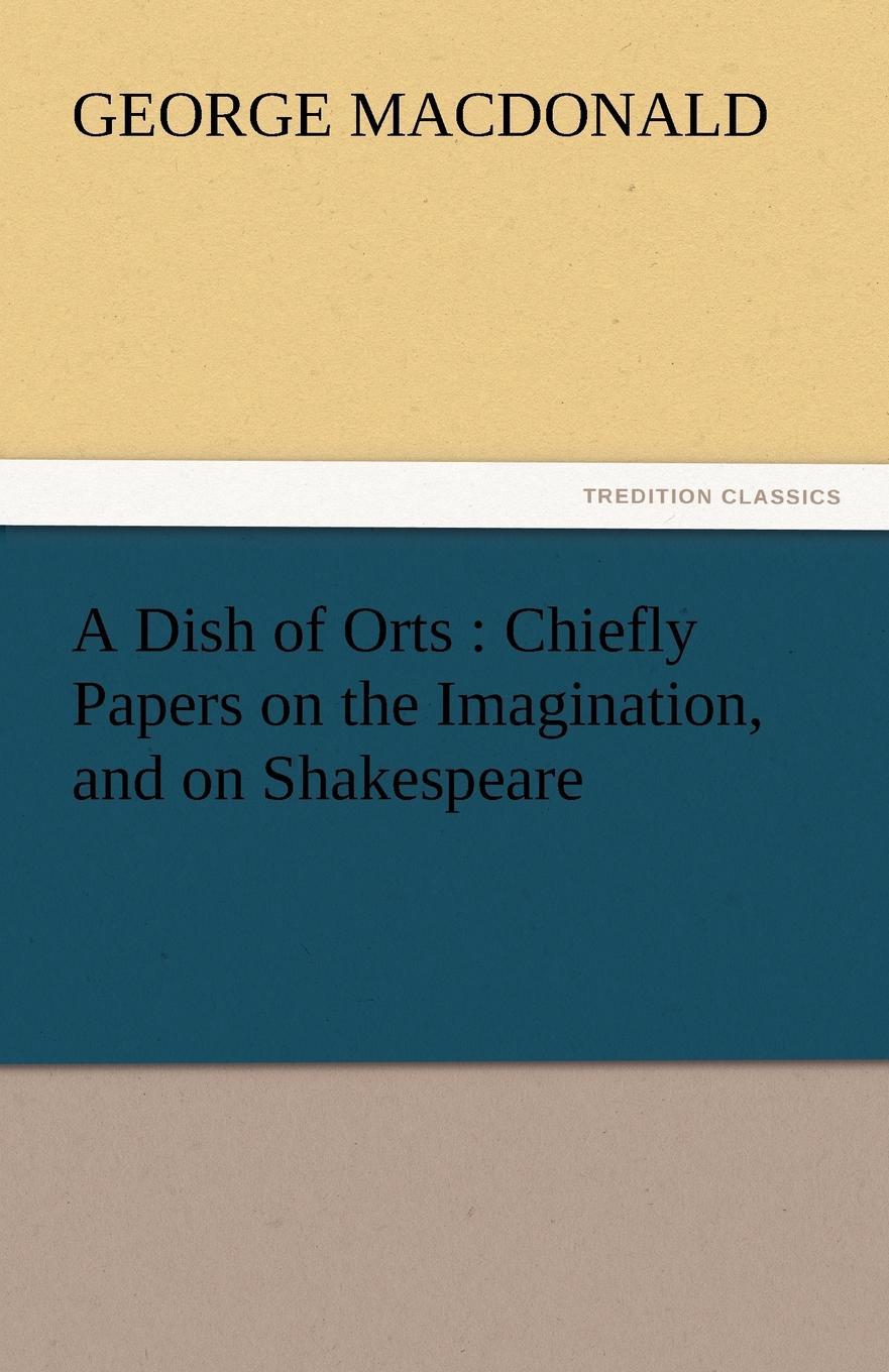 лучшая цена MacDonald George A Dish of Orts. Chiefly Papers on the Imagination, and on Shakespeare