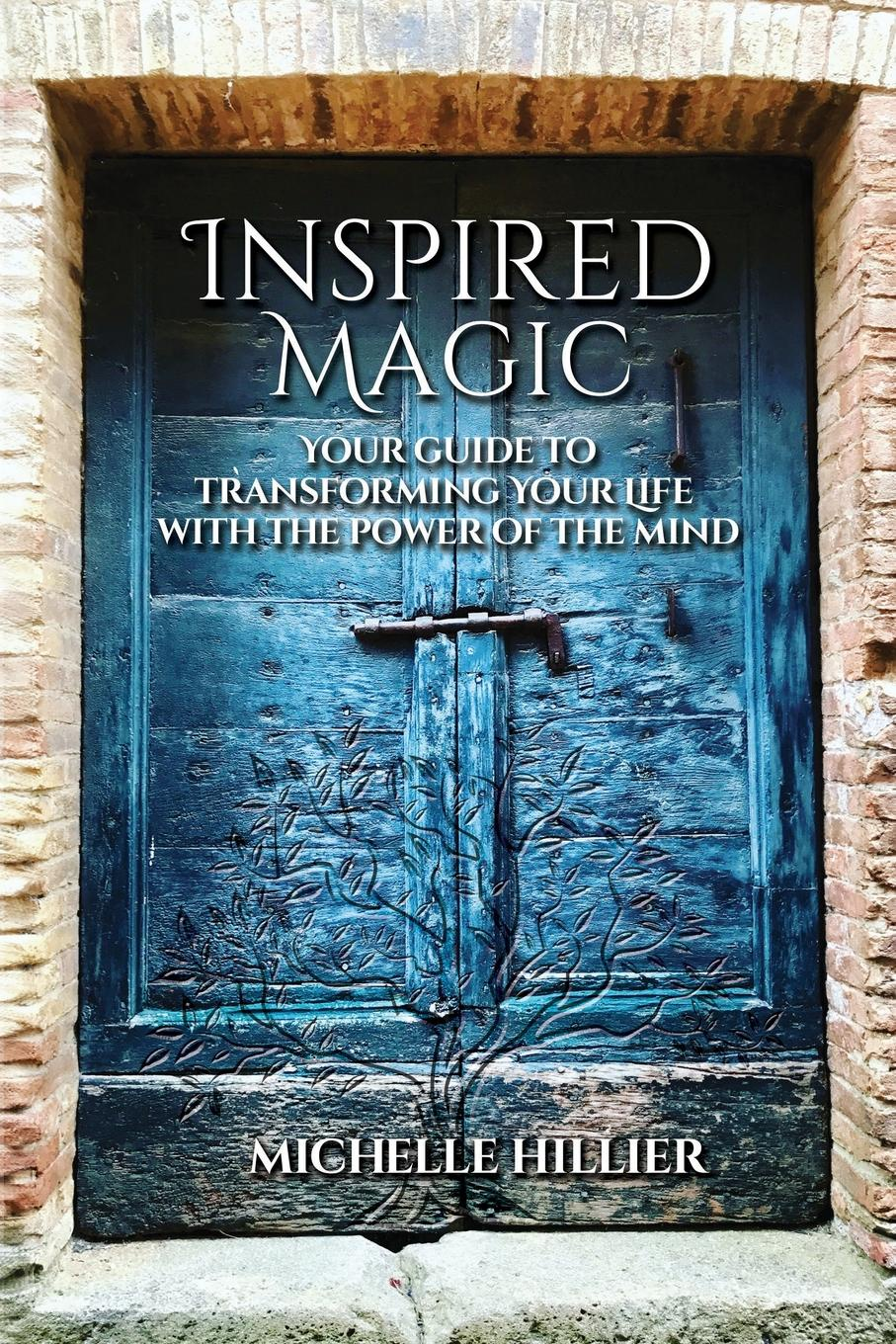 Michelle Hillier Inspired Magic. Your Guide to Transforming Your Life With the Power of the Mind tim williamson escape from debt make a plan take action get happy and love your life