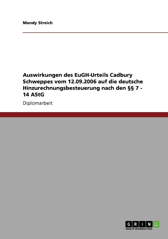 Mandy Streich Auswirkungen des EuGH-Urteils Cadbury Schweppes vom 12.09.2006 auf die deutsche Hinzurechnungsbesteuerung nach den .. 7 - 14 AStG das urteil