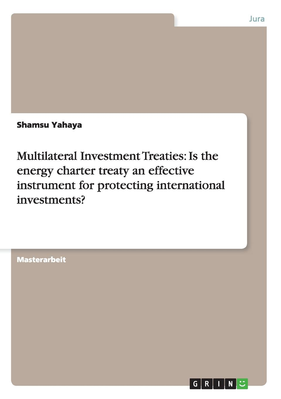 Shamsu Yahaya Multilateral Investment Treaties. Is the energy charter treaty an effective instrument for protecting international investments.