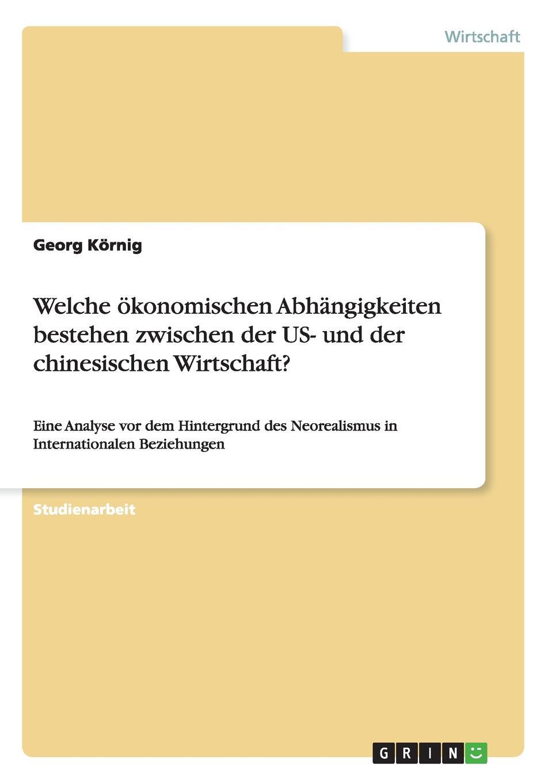 Georg Körnig Welche okonomischen Abhangigkeiten bestehen zwischen der US- und der chinesischen Wirtschaft. недорого