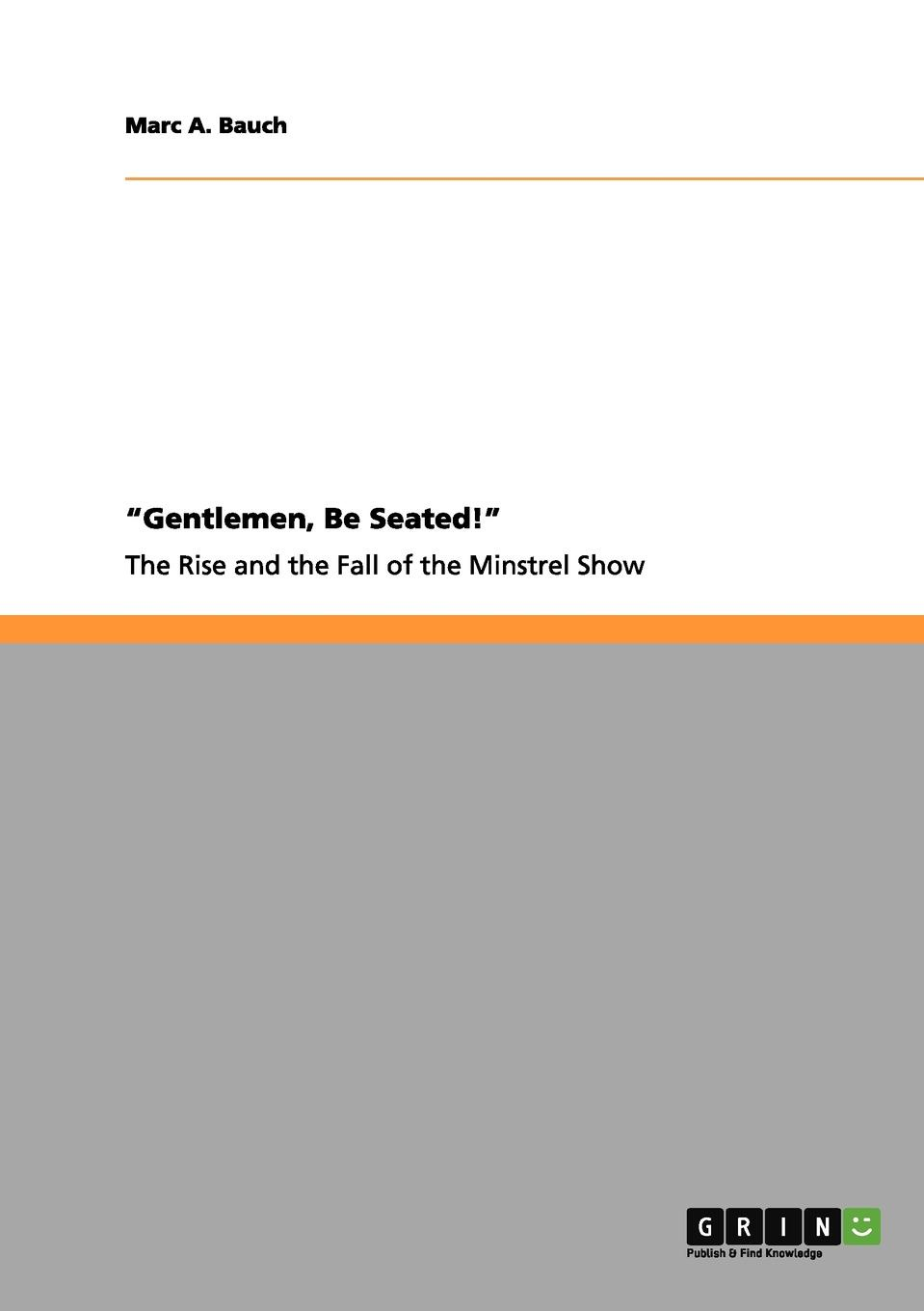 Marc A. Bauch Gentlemen, Be Seated. The Rise and Fall of the Minstrel Show james beattie the minstrel or the progress of genius