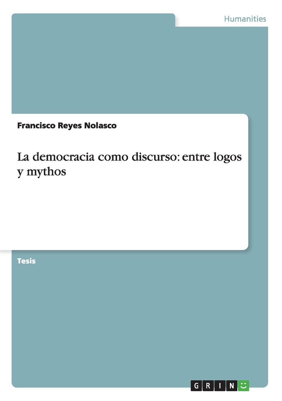 Francisco Reyes Nolasco La democracia como discurso. entre logos y mythos méxico universidad nacional el maestro 1921 vol 2 revista de cultura nacional classic reprint