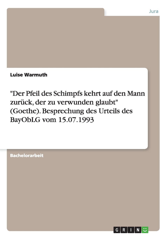 """Книга """"Der Pfeil des Schimpfs kehrt auf den Mann zuruck, der zu verwunden glaubt"""" (Goethe). Besprechung des Urteils des BayObLG vom 15.07.1993. Luise Warmuth"""