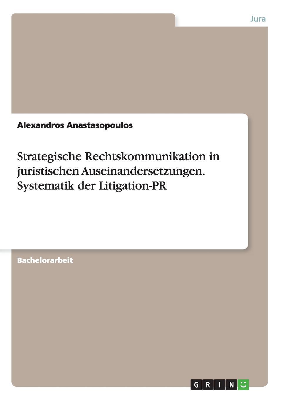 Alexandros Anastasopoulos Strategische Rechtskommunikation in juristischen Auseinandersetzungen. Systematik der Litigation-PR in praise of litigation