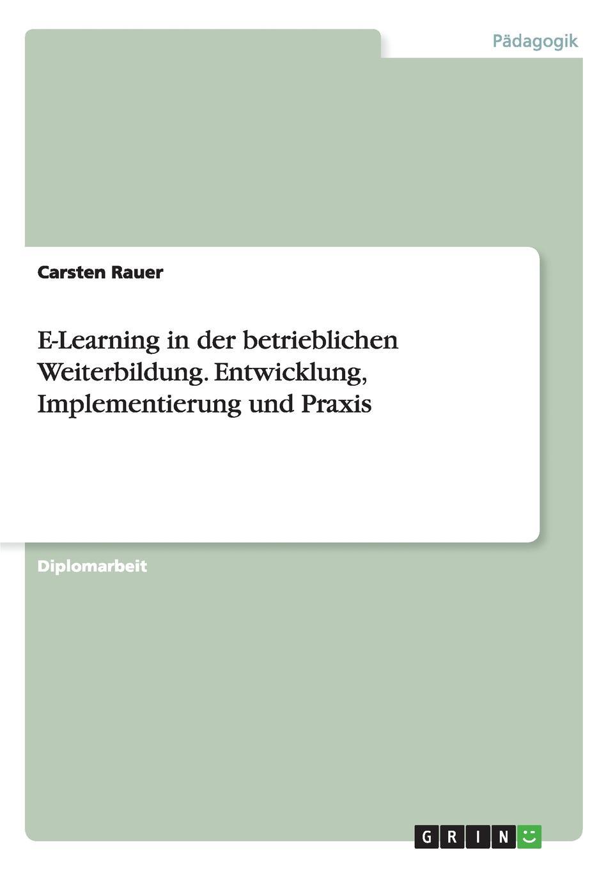 Carsten Rauer E-Learning in der betrieblichen Weiterbildung. Entwicklung, Implementierung und Praxis