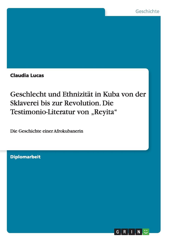 Claudia Lucas Geschlecht und Ethnizitat in Kuba von der Sklaverei bis zur Revolution. Die Testimonio-Literatur von .Reyita