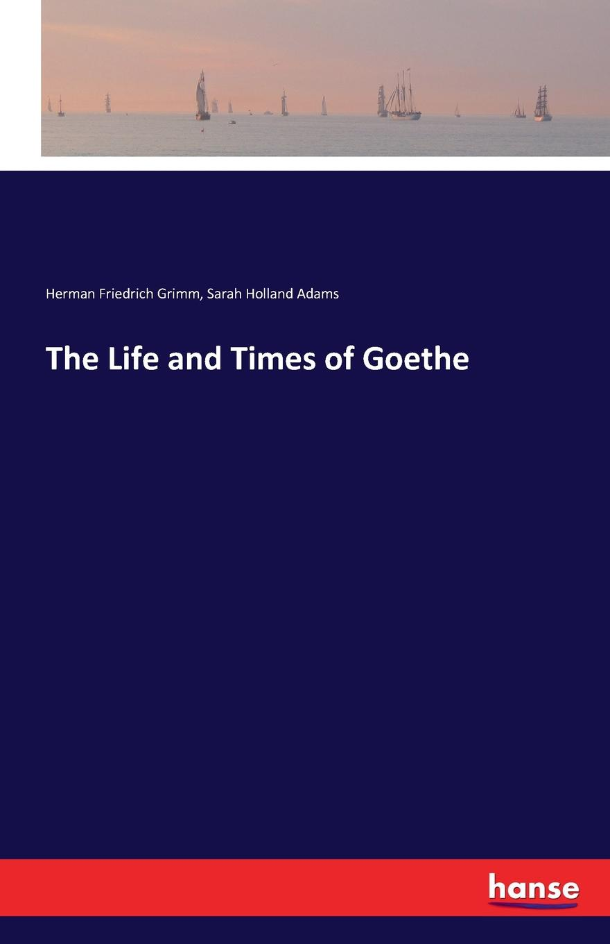 Herman Friedrich Grimm, Sarah Holland Adams The Life and Times of Goethe цена и фото