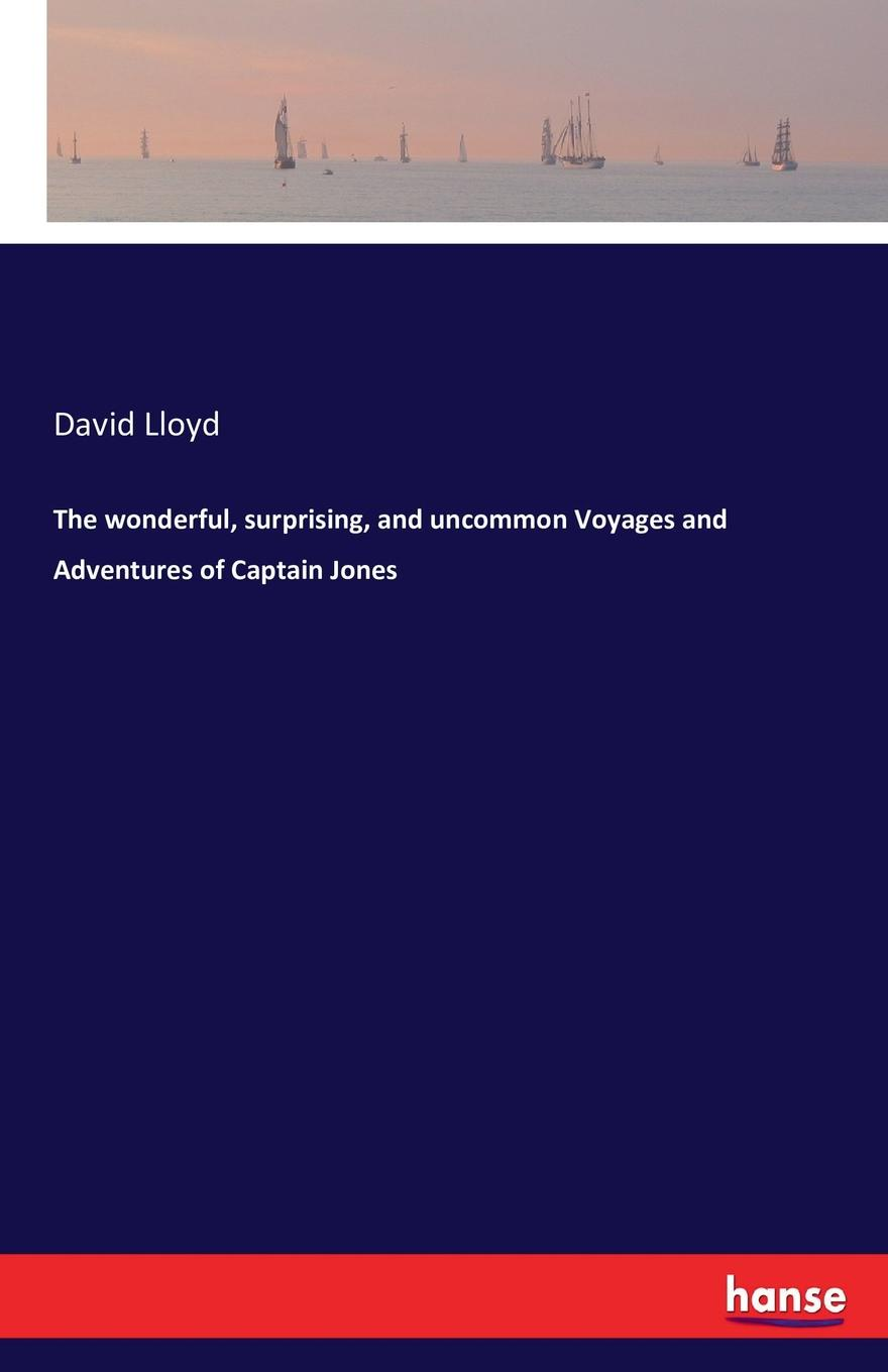 David Lloyd The wonderful, surprising, and uncommon Voyages and Adventures of Captain Jones cahun david léon the adventures of captain mago