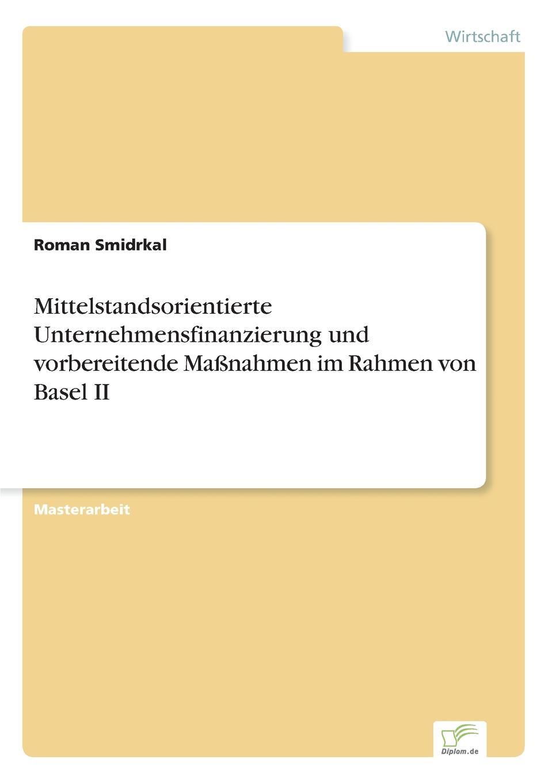 Roman Smidrkal Mittelstandsorientierte Unternehmensfinanzierung und vorbereitende Massnahmen im Rahmen von Basel II недорого