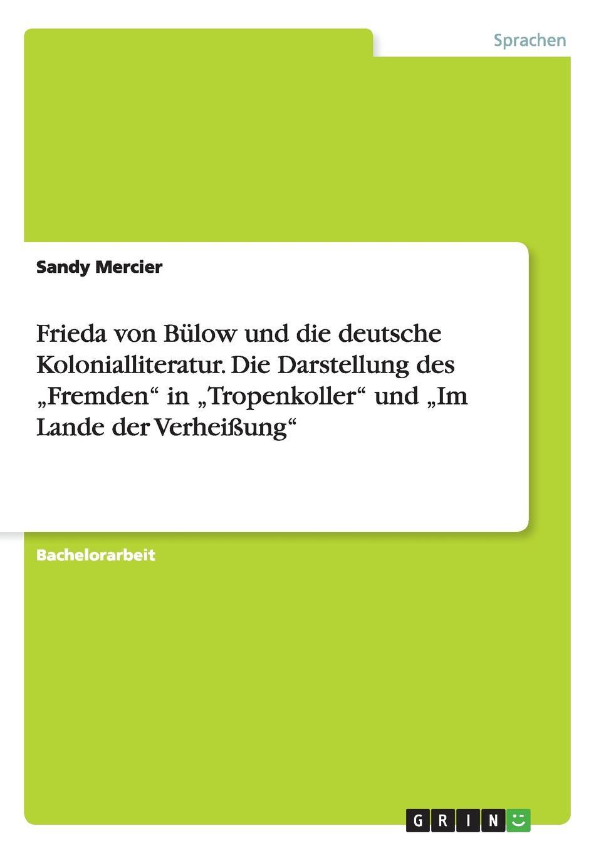 """Sandy Mercier Frieda von Bulow und die deutsche Kolonialliteratur. Die Darstellung des .Fremden"""" in .Tropenkoller"""" und .Im Lande der Verheissung"""""""