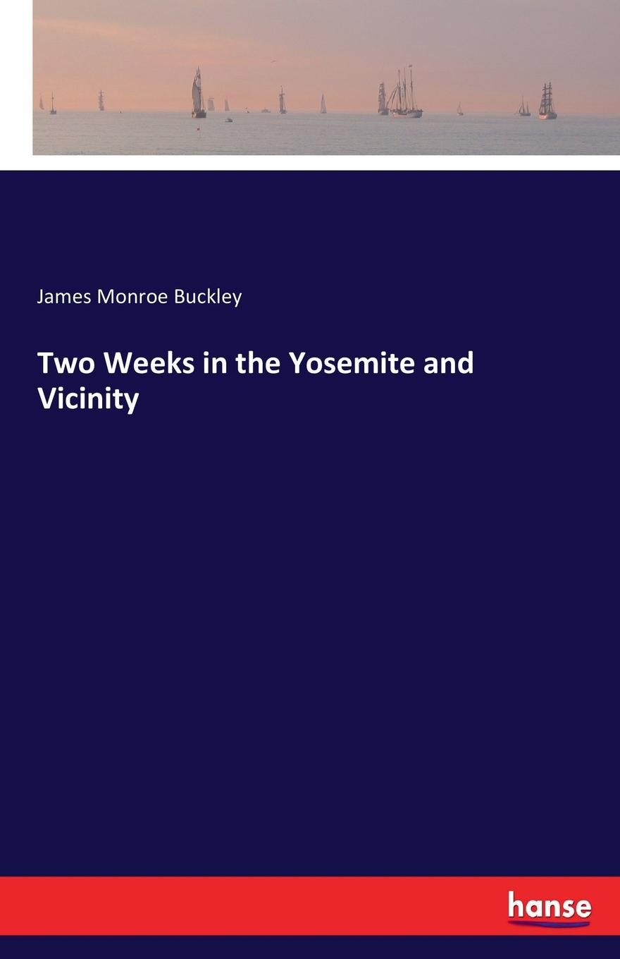 James Monroe Buckley Two Weeks in the Yosemite and Vicinity