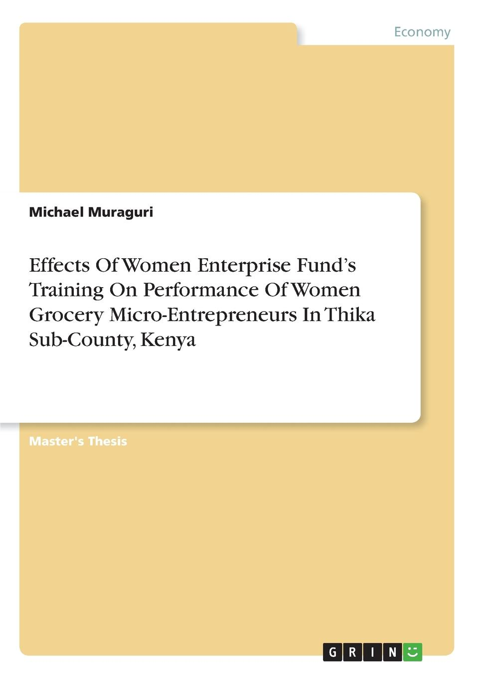 Michael Muraguri Effects Of Women Enterprise Fund.s Training On Performance Of Women Grocery Micro-Entrepreneurs In Thika Sub-County, Kenya micro perspectives on poverty alleviation in kenya