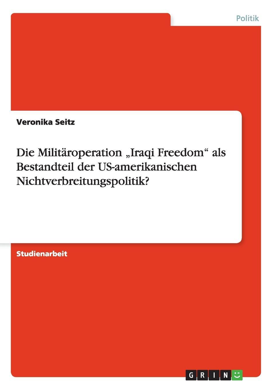 """Veronika Seitz Die Militaroperation .Iraqi Freedom"""" als Bestandteil der US-amerikanischen Nichtverbreitungspolitik."""