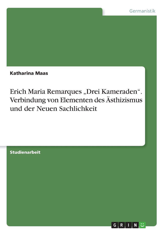 Katharina Maas Erich Maria Remarques .Drei Kameraden. Verbindung von Elementen des Asthizismus und der Neuen Sachlichkeit e m remarque drei kameraden