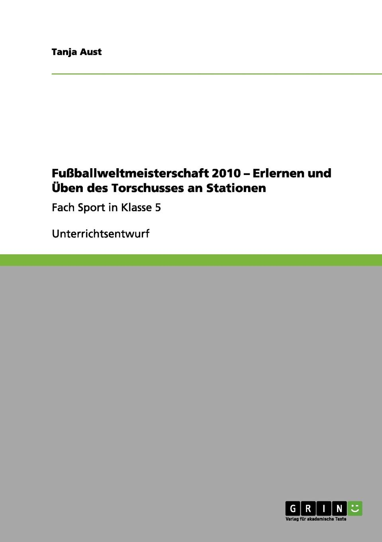все цены на Tanja Aust Fussballweltmeisterschaft 2010 - Erlernen und Uben des Torschusses an Stationen онлайн