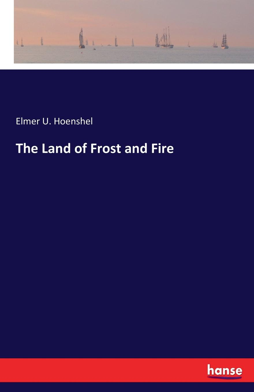 Elmer U. Hoenshel The Land of Frost and Fire