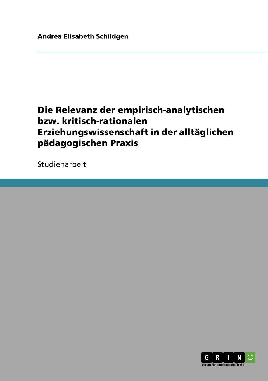 Andrea Elisabeth Schildgen Die Relevanz der empirisch-analytischen bzw. kritisch-rationalen Erziehungswissenschaft in der alltaglichen padagogischen Praxis