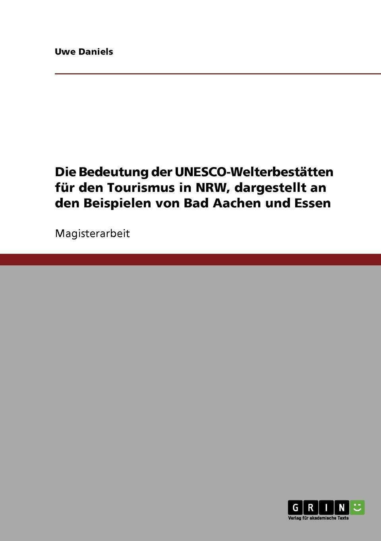 Uwe Daniels Die Bedeutung der UNESCO-Welterbestatten fur den Tourismus in NRW, dargestellt an den Beispielen von Bad Aachen und Essen