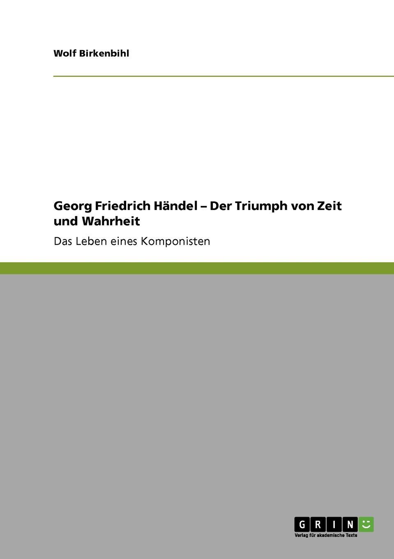 Wolf Birkenbihl Georg Friedrich Handel - Der Triumph von Zeit und Wahrheit gottlob heinrich friedrich scholl deutsche literaturgeschichte in biographien und proben aus allon 1