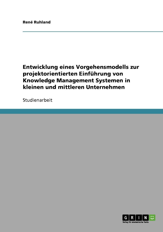 Entwicklung eines Vorgehensmodells zur projektorientierten Einfuhrung von Knowledge Management Systemen in kleinen und mittleren Unternehmen Studienarbeit aus dem Jahr 2005 im Fachbereich BWL...