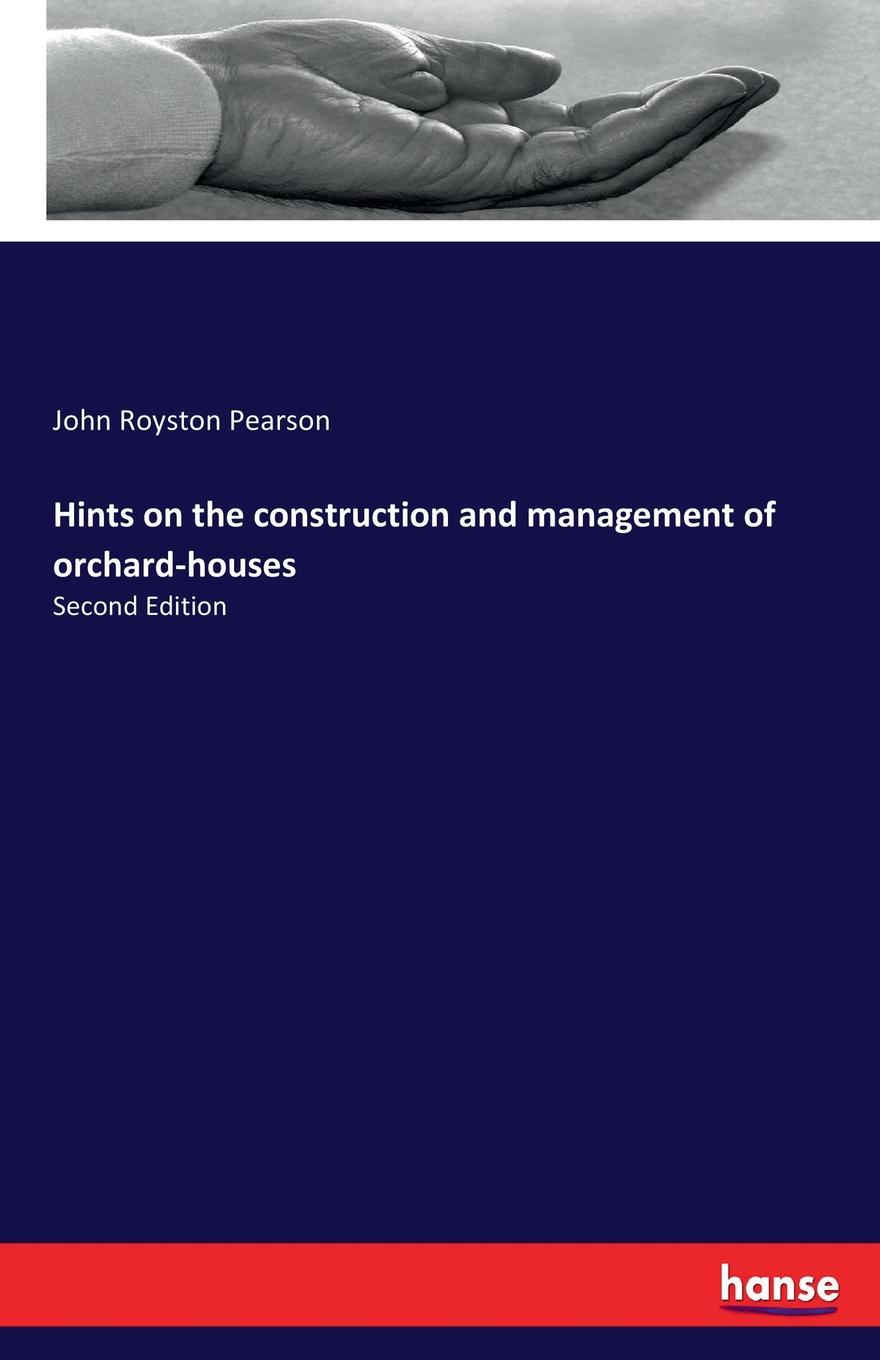 John Royston Pearson Hints on the construction and management of orchard-houses hints hints on the nature and management of duns by the hon a younger son