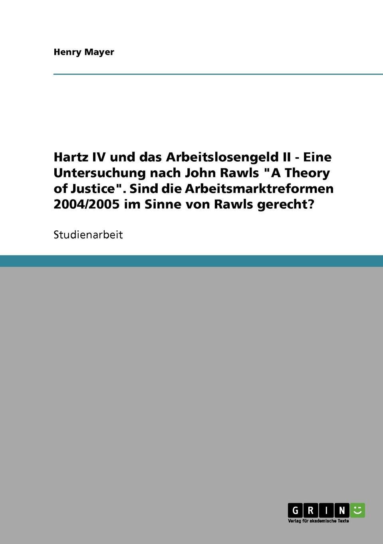 Henry Mayer Hartz IV und das Arbeitslosengeld II. Eine Untersuchung nach John Rawls A Theory of Justice denise engel die kontraktualistischen elemente in john rawls theorie der gerechtigkeit als fairness