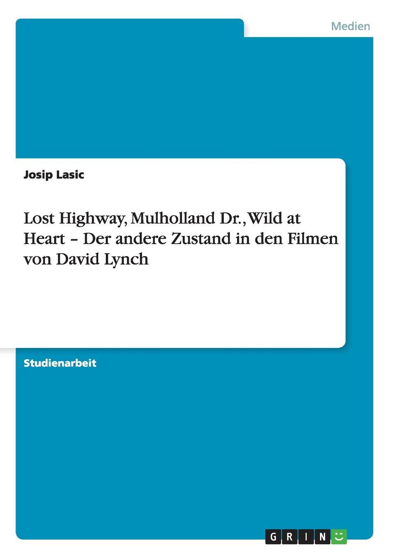 Josip Lasic Lost Highway, Mulholland Dr., Wild at Heart - Der andere Zustand in den Filmen von David Lynch selina hangartner wild at heart and weird on top spielformen der ironie im film