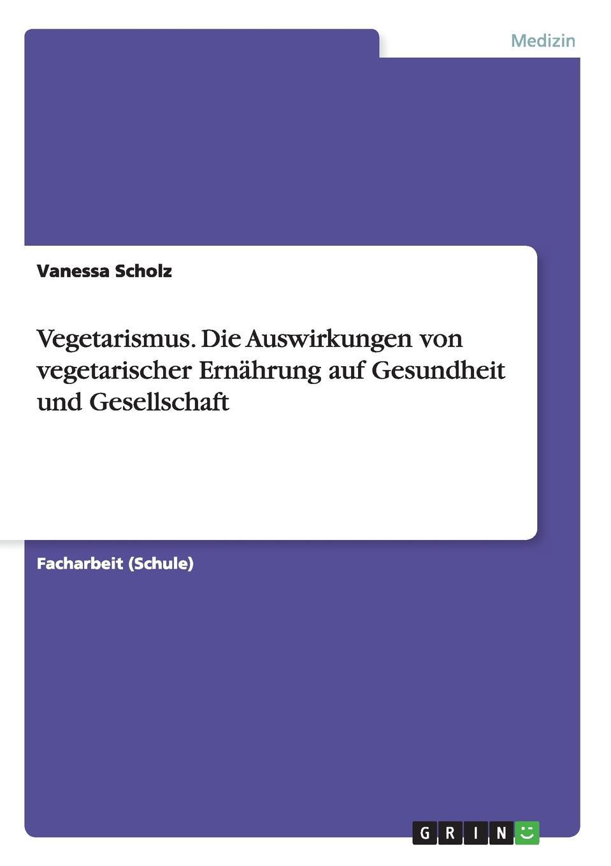 Vanessa Scholz Vegetarismus. Die Auswirkungen von vegetarischer Ernahrung auf Gesundheit und Gesellschaft martin schiller vegetarismus in der forderung unserer gesundheit