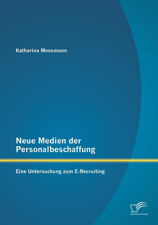 Katharina Moosmann Neue Medien Der Personalbeschaffung. Eine Untersuchung Zum E-Recruiting jeremie röhrig personalmanagement und green recruiting die einflusse der nachhaltigkeitsdiskussion auf die personalbeschaffung