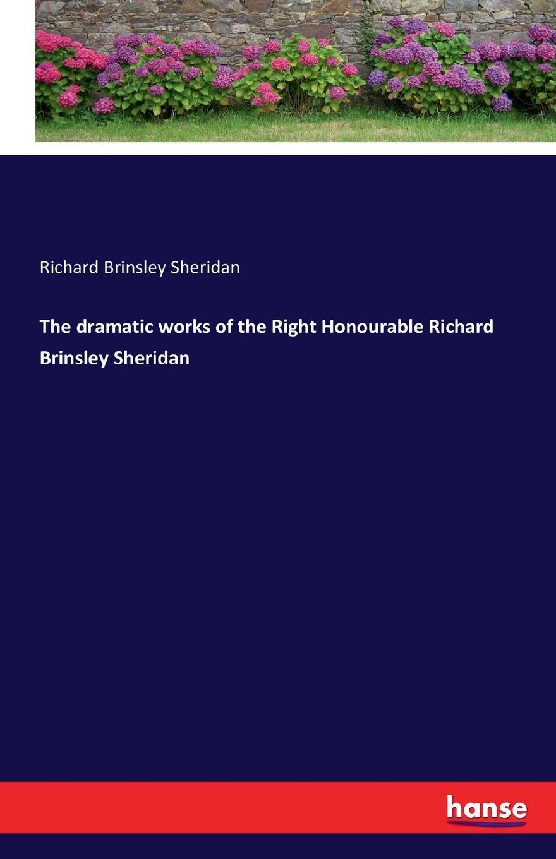 Richard Brinsley Sheridan The dramatic works of the Right Honourable Richard Brinsley Sheridan недорого