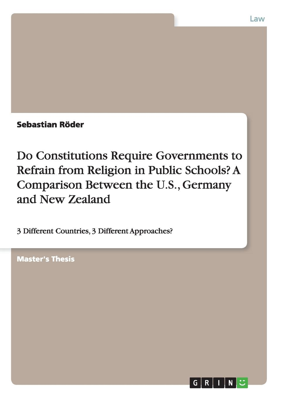 Sebastian Röder Do Constitutions Require Governments to Refrain from Religion in Public Schools. A Comparison Between the U.S., Germany and New Zealand цена и фото