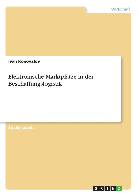 Elektronische Marktplatze in der Beschaffungslogistik Studienarbeit aus dem Jahr 2014 im Fachbereich BWL - Beschaffung...