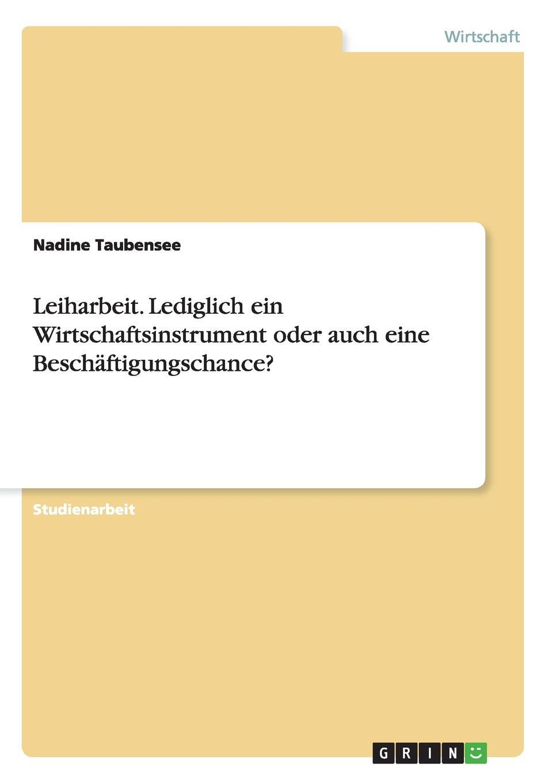 Nadine Taubensee Leiharbeit. Lediglich ein Wirtschaftsinstrument oder auch eine Beschaftigungschance. steven behrend welche moglichkeiten bietet das bedingungslose grundeinkommen um die bedarfsgerechtigkeit in deutschland zu verbessern